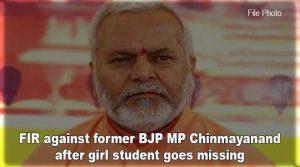 पूर्व BJP सांसद चिन्मयानंद के खिलाफ FIR दर्ज,कानून की पढ़ाई कर रही छात्रा के गायब होने का है मामला