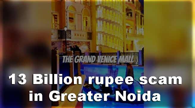 ग्रेटर नोएडा: 13 अरब का घोटाला, ग्रांड वेनिस मॉल प्रमोटर के खिलाफ चार्जशीट
